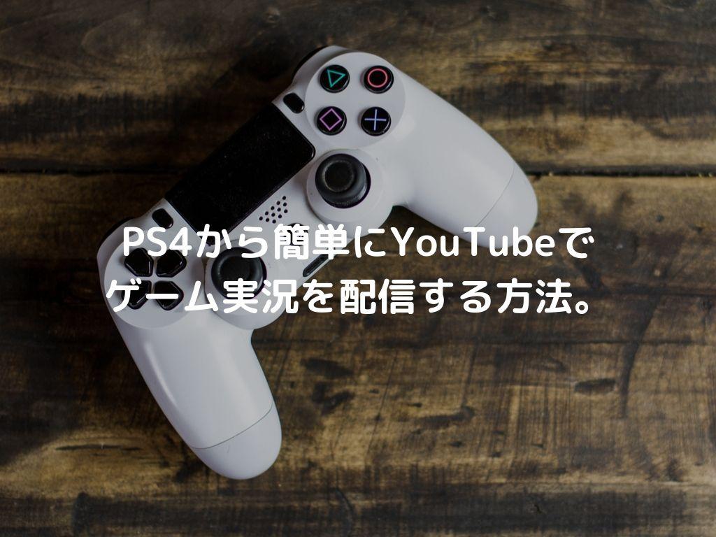 PS4から簡単にYouTubeでゲーム実況を配信する方法。