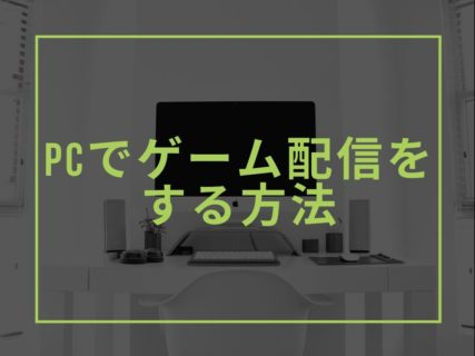 【Windows】PCでゲーム配信をする方法。必要スペックや配信・録画ソフトまとめ。
