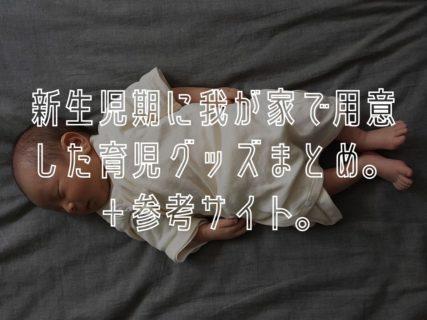 新生児期に我が家で用意した育児グッズまとめ。+参考サイト。