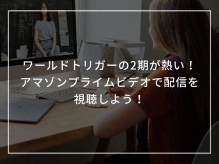 【オススメアニメ】ワールドトリガーの2期が熱い!アマゾンプライムビデオで見逃し配信を視聴しよう!